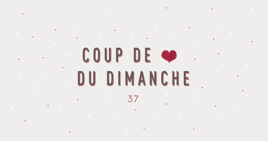 COUP DE ❤ DU DIMANCHE #37